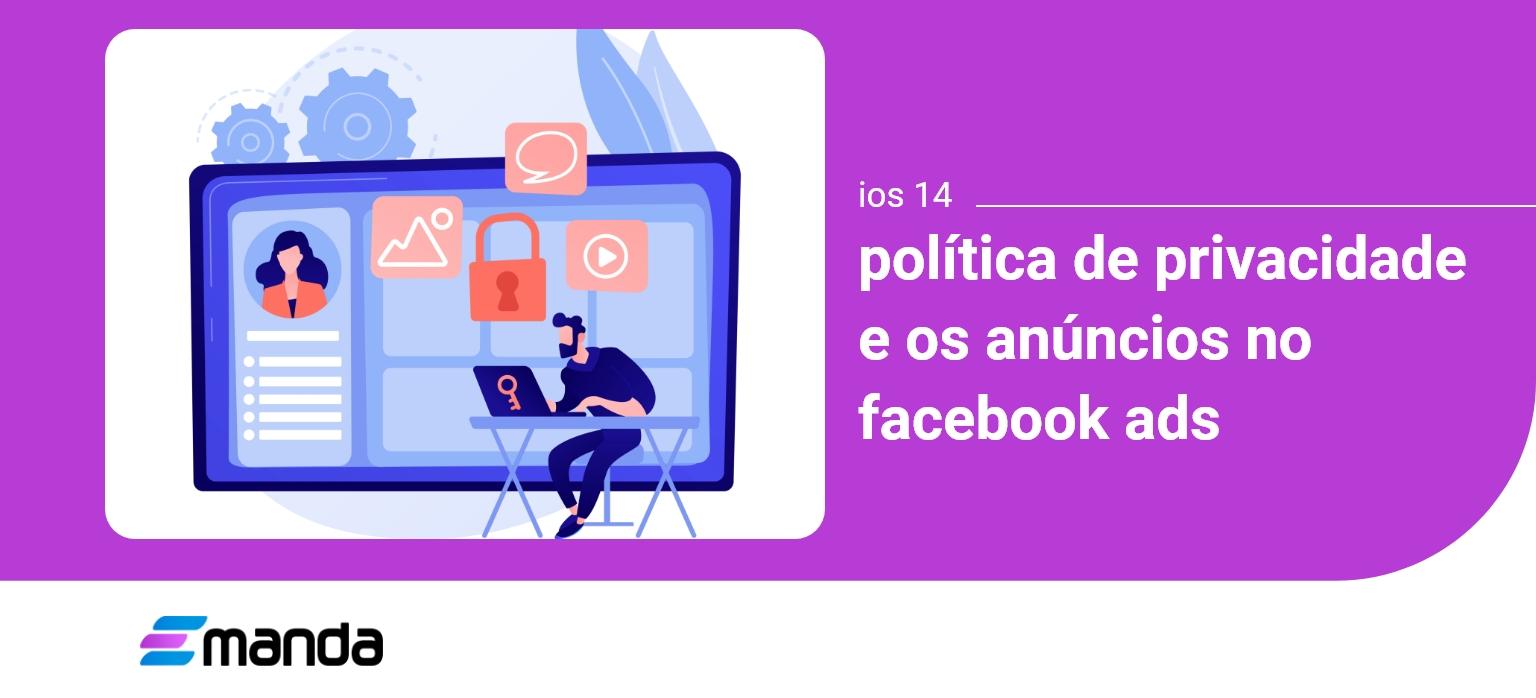 You are currently viewing IOS 14, política de privacidade e os Anúncios no Facebook Ads
